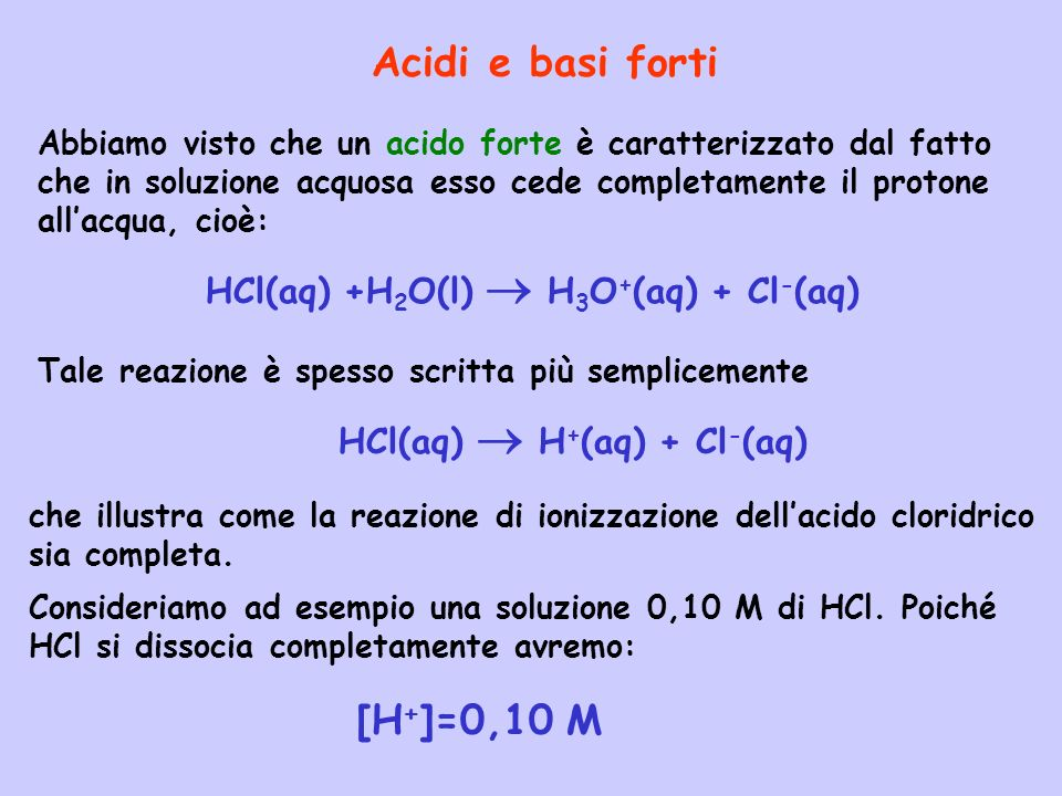 Acidi e basi forti [H+]=0,10 M HCl(aq) +H2O(l)  H3O+(aq) + Cl-(aq)